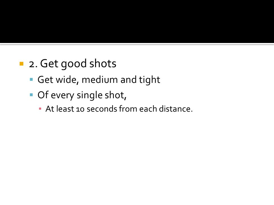 2. Get good shots Get wide, medium and tight Of every single shot, At least 10 seconds from each distance.