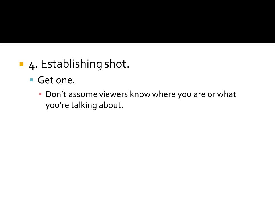 4. Establishing shot. Get one. Dont assume viewers know where you are or what youre talking about.