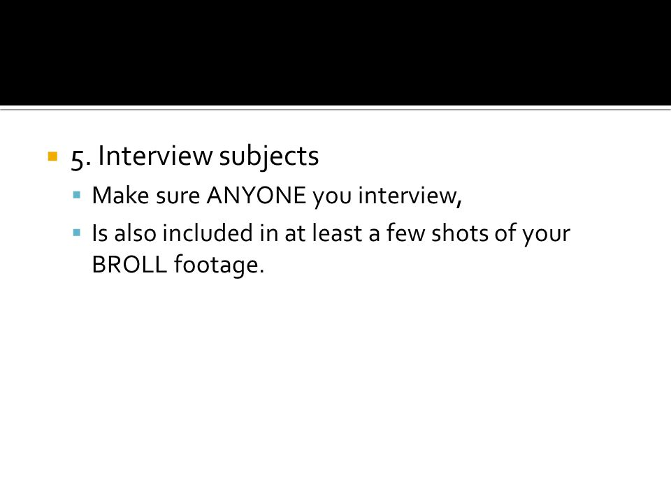 5. Interview subjects Make sure ANYONE you interview, Is also included in at least a few shots of your BROLL footage.