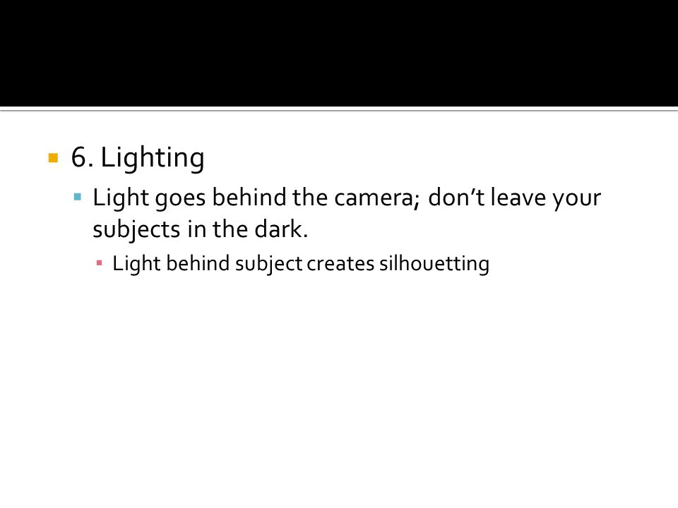 6. Lighting Light goes behind the camera; dont leave your subjects in the dark. Light behind subject creates silhouetting