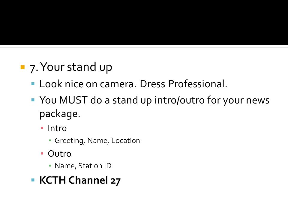 7. Your stand up Look nice on camera. Dress Professional. You MUST do a stand up intro/outro for your news package. Intro Greeting, Name, Location Out