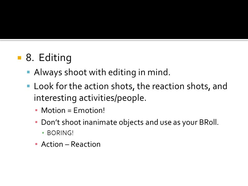 8.Editing Always shoot with editing in mind. Look for the action shots, the reaction shots, and interesting activities/people. Motion = Emotion! Dont