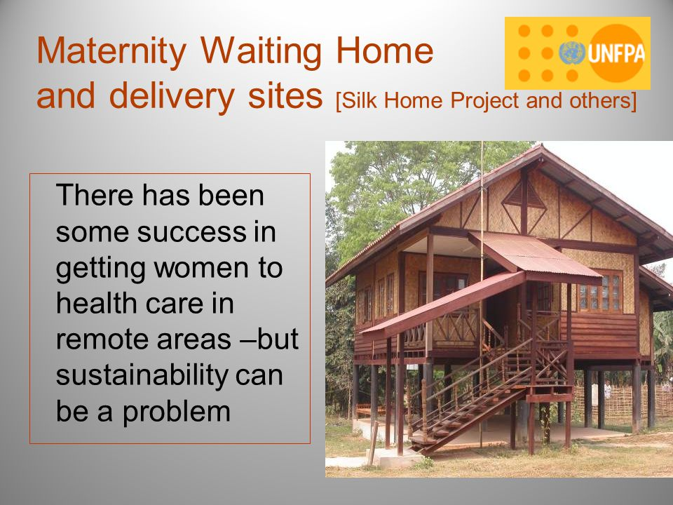 Maternity Waiting Home and delivery sites [Silk Home Project and others] There has been some success in getting women to health care in remote areas –