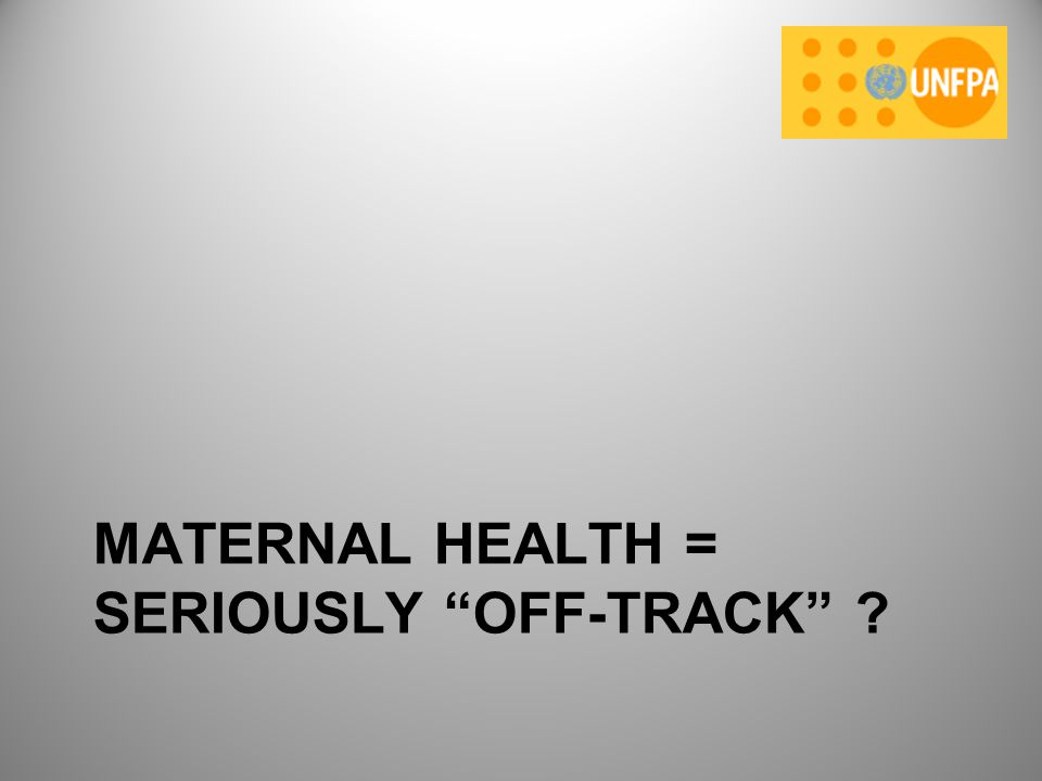 MATERNAL HEALTH = SERIOUSLY OFF-TRACK ?