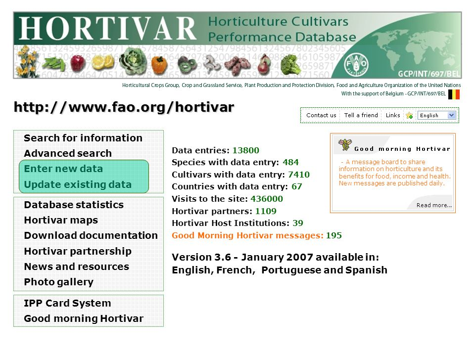 http://www.fao.org/hortivar Search for information Advanced search Enter new data Update existing data Version 3.6 - January 2007 available in: English, French, Portuguese and Spanish Database statistics Hortivar maps Download documentation Hortivar partnership News and resources Photo gallery IPP Card System Good morning Hortivar Read more...