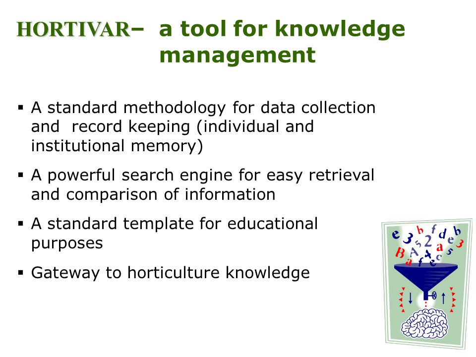 HORTIVAR HORTIVAR – a tool for knowledge management A standard methodology for data collection and record keeping (individual and institutional memory) A powerful search engine for easy retrieval and comparison of information A standard template for educational purposes Gateway to horticulture knowledge