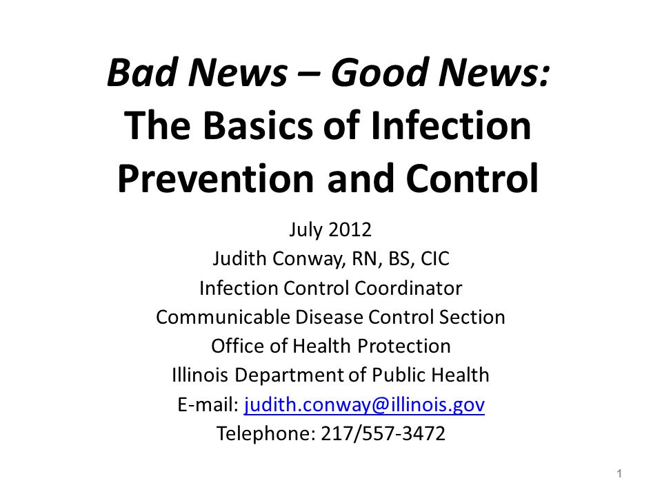Bad News – Good News: The Basics of Infection Prevention and Control July 2012 Judith Conway, RN, BS, CIC Infection Control Coordinator Communicable D
