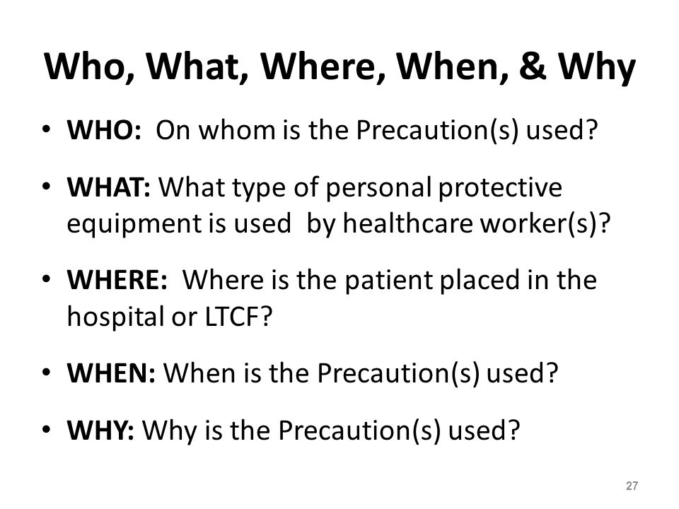 Who, What, Where, When, & Why WHO: On whom is the Precaution(s) used? WHAT: What type of personal protective equipment is used by healthcare worker(s)