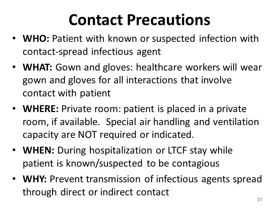 Contact Precautions WHO: Patient with known or suspected infection with contact-spread infectious agent WHAT: Gown and gloves: healthcare workers will