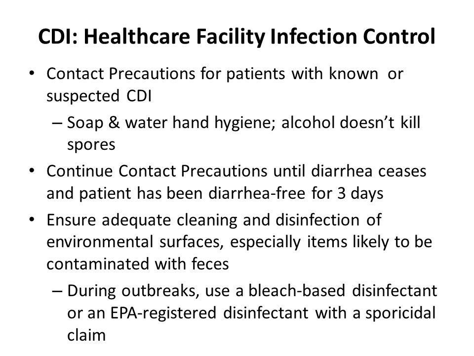 CDI: Healthcare Facility Infection Control Contact Precautions for patients with known or suspected CDI – Soap & water hand hygiene; alcohol doesnt ki