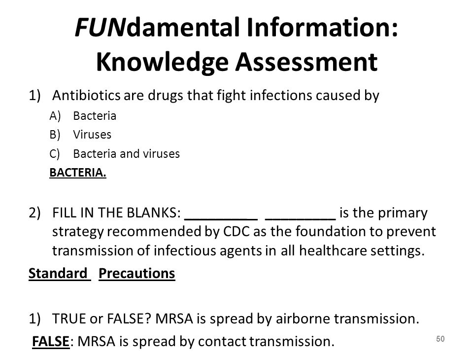 FUNdamental Information: Knowledge Assessment 1)Antibiotics are drugs that fight infections caused by A)Bacteria B)Viruses C)Bacteria and viruses BACT