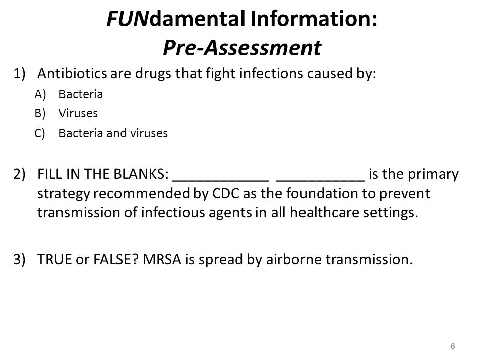 FUNdamental Information: Pre-Assessment 1)Antibiotics are drugs that fight infections caused by: A)Bacteria B)Viruses C)Bacteria and viruses 2)FILL IN
