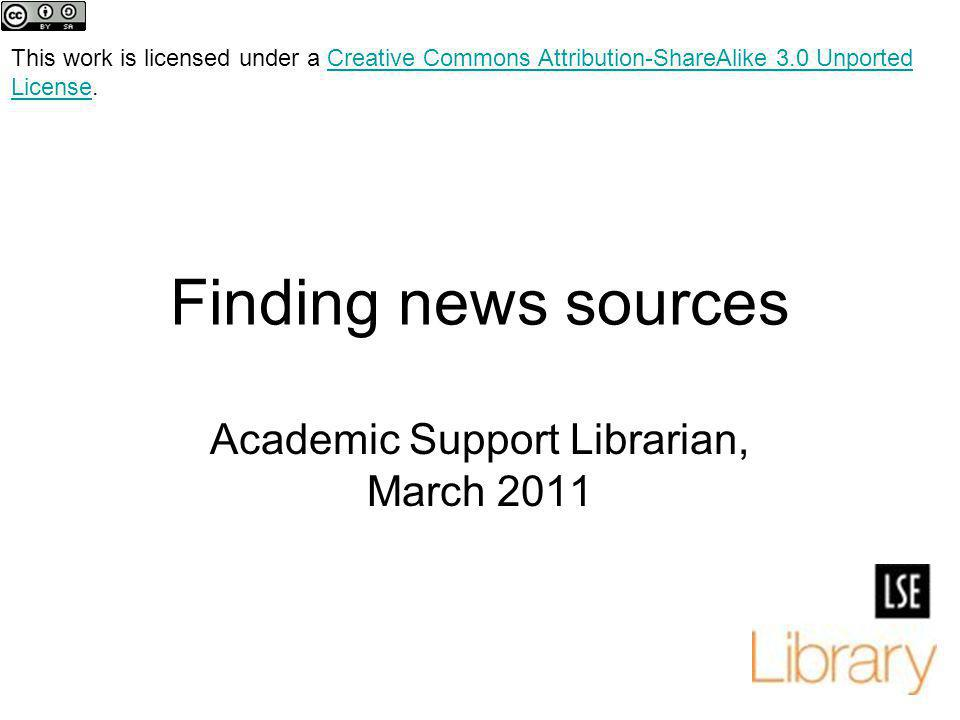 Finding news sources Academic Support Librarian, March 2011 This work is licensed under a Creative Commons Attribution-ShareAlike 3.0 Unported License