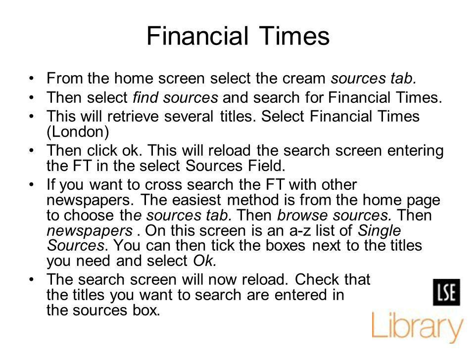 Financial Times From the home screen select the cream sources tab. Then select find sources and search for Financial Times. This will retrieve several