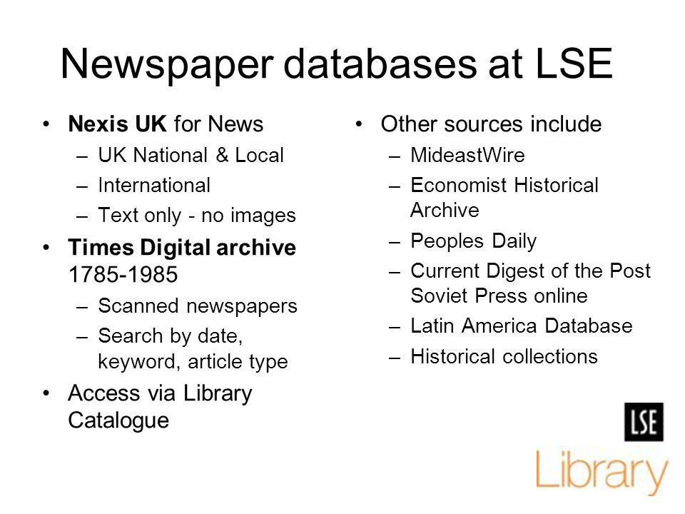 Newspaper databases at LSE Nexis UK for News –UK National & Local –International –Text only - no images Times Digital archive 1785-1985 –Scanned newsp