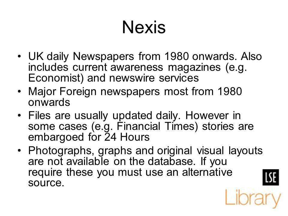 Nexis UK daily Newspapers from 1980 onwards. Also includes current awareness magazines (e.g. Economist) and newswire services Major Foreign newspapers