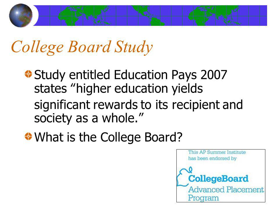 College Board Study Study entitled Education Pays 2007 states higher education yields significant rewards to its recipient and society as a whole. Wha