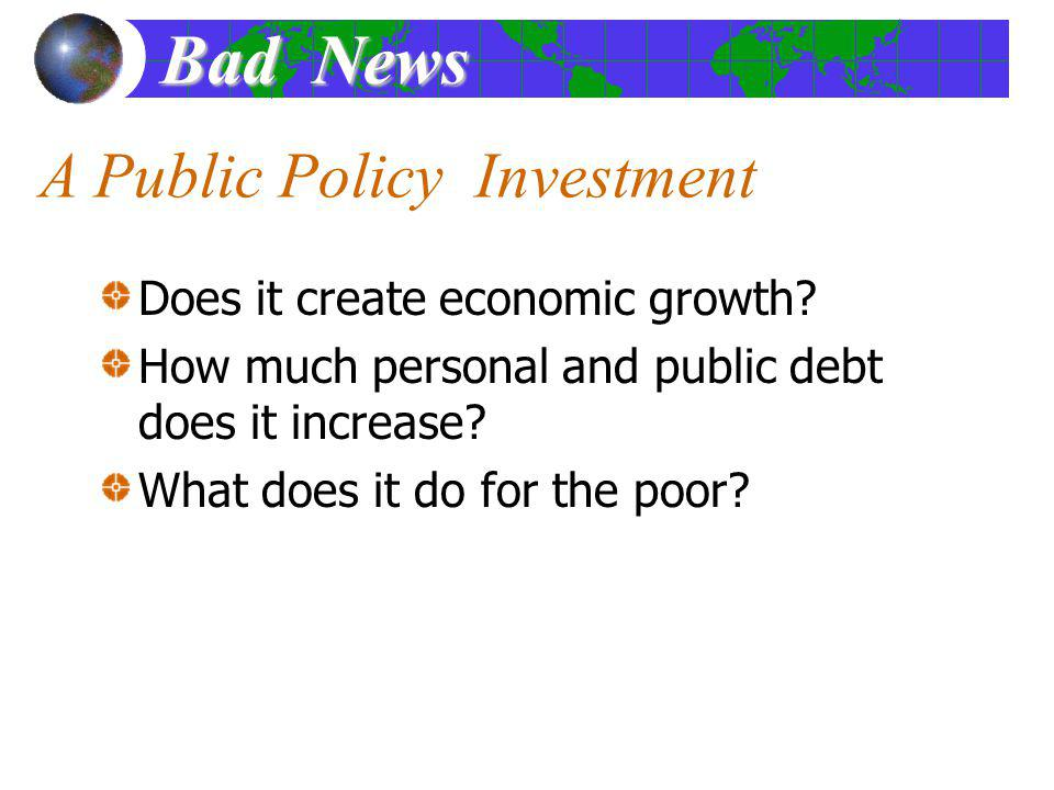 A Public Policy Investment Does it create economic growth? How much personal and public debt does it increase? What does it do for the poor? Bad News