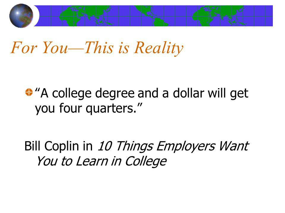 For YouThis is Reality A college degree and a dollar will get you four quarters. Bill Coplin in 10 Things Employers Want You to Learn in College