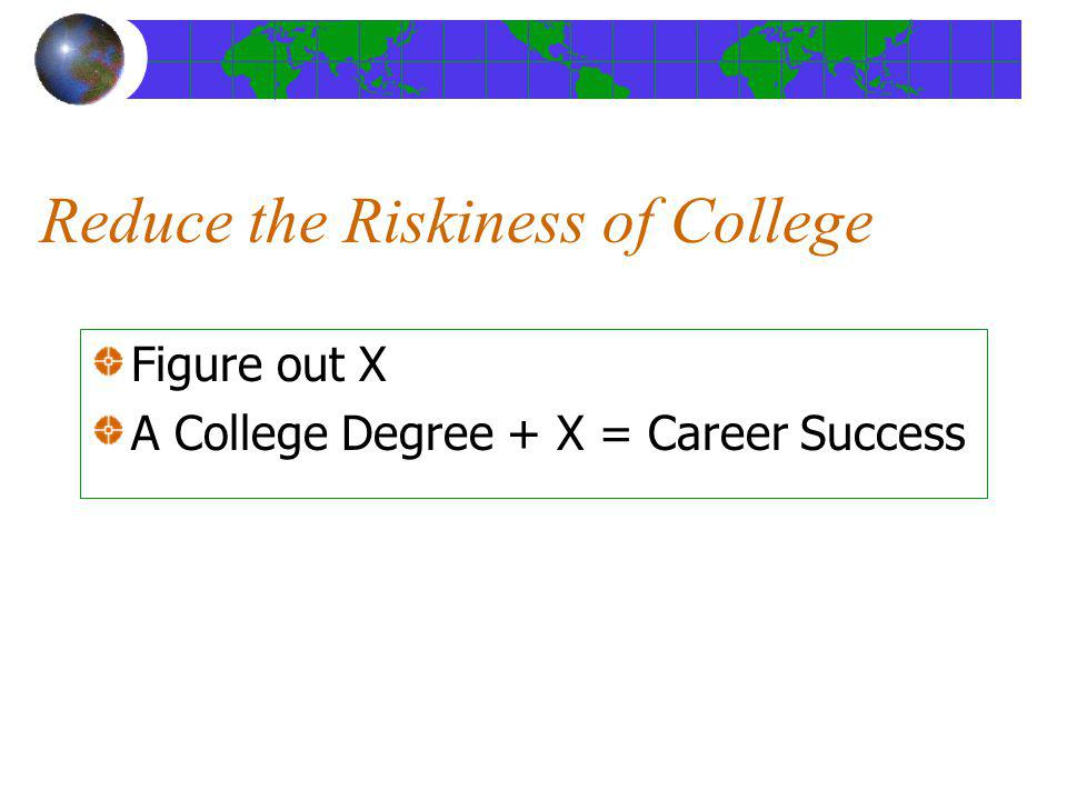 Reduce the Riskiness of College Figure out X A College Degree + X = Career Success