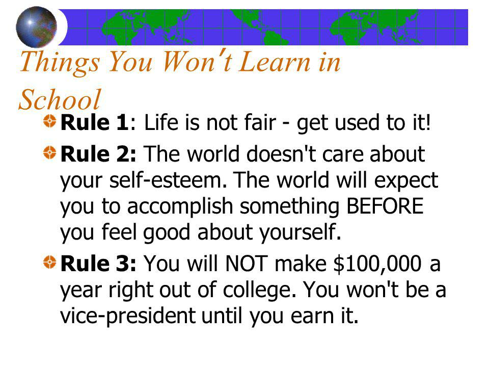 Things You Wont Learn in School Rule 1: Life is not fair - get used to it! Rule 2: The world doesn't care about your self-esteem. The world will expec