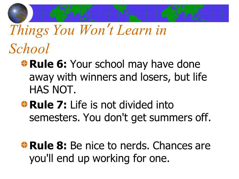 Things You Wont Learn in School Rule 6: Your school may have done away with winners and losers, but life HAS NOT. Rule 7: Life is not divided into sem
