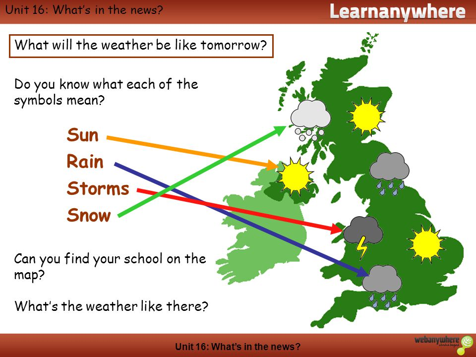 Geography Unit 16: Whats in the news? What will the weather be like tomorrow? Do you know what each of the symbols mean? Can you find your school on t