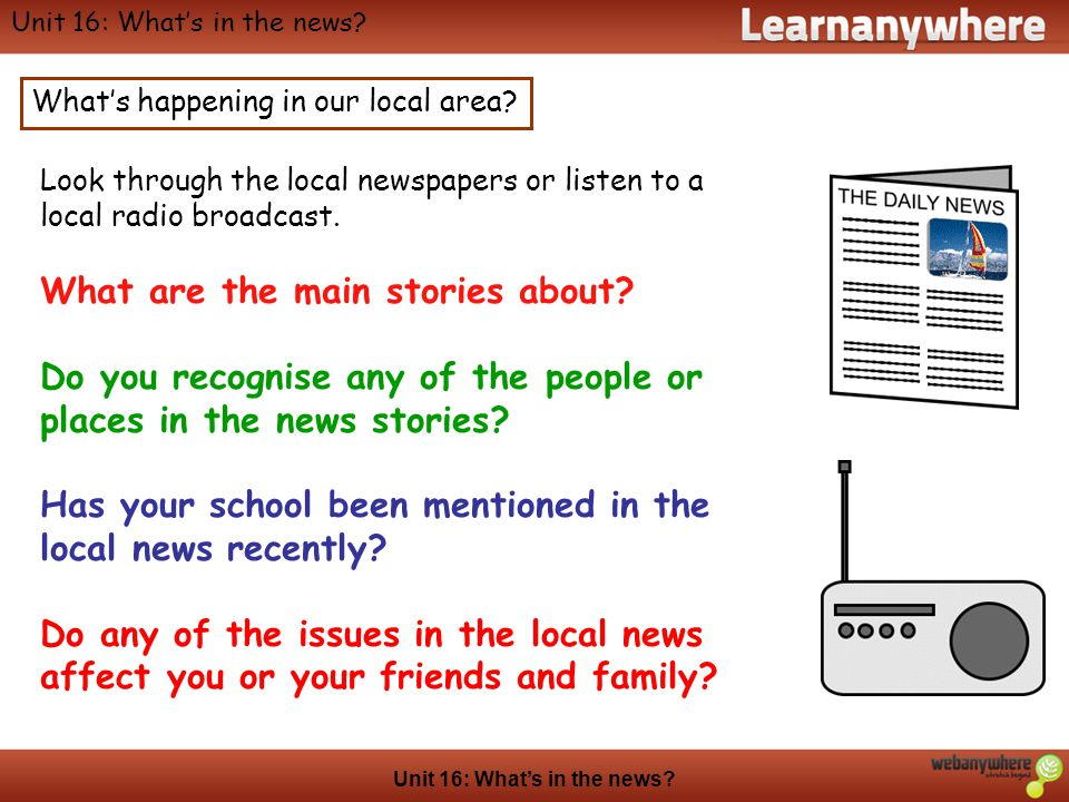 Geography Unit 16: Whats in the news? Whats happening in our local area? Look through the local newspapers or listen to a local radio broadcast. What
