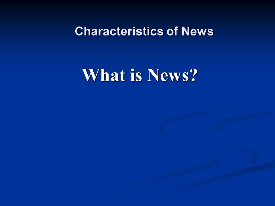 Characteristics of News What is News?