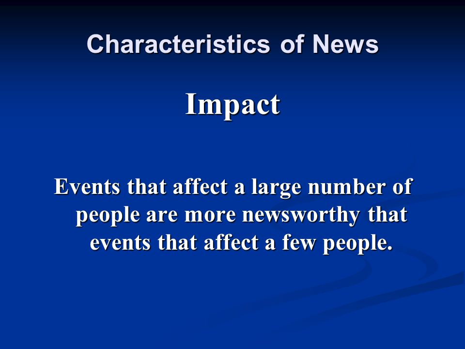 Impact Events that affect a large number of people are more newsworthy that events that affect a few people. Characteristics of News