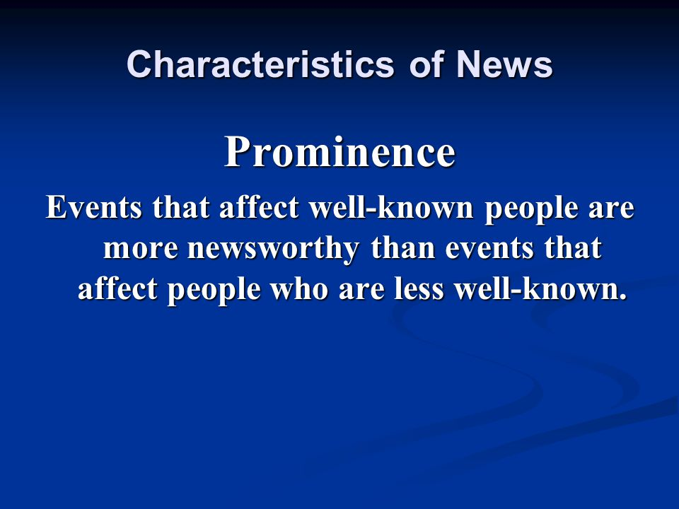 Prominence Events that affect well-known people are more newsworthy than events that affect people who are less well-known.