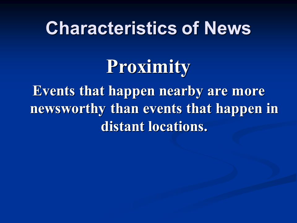 Characteristics of News Proximity Events that happen nearby are more newsworthy than events that happen in distant locations.