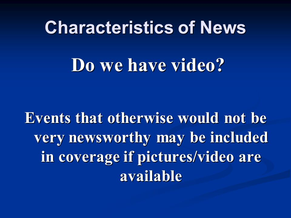 Characteristics of News Do we have video? Do we have video? Events that otherwise would not be very newsworthy may be included in coverage if pictures