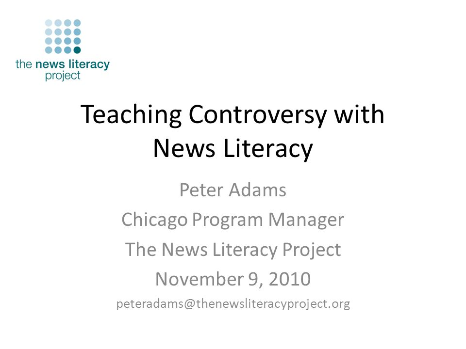 Teaching Controversy with News Literacy Peter Adams Chicago Program Manager The News Literacy Project November 9, 2010 peteradams@thenewsliteracyproject.org