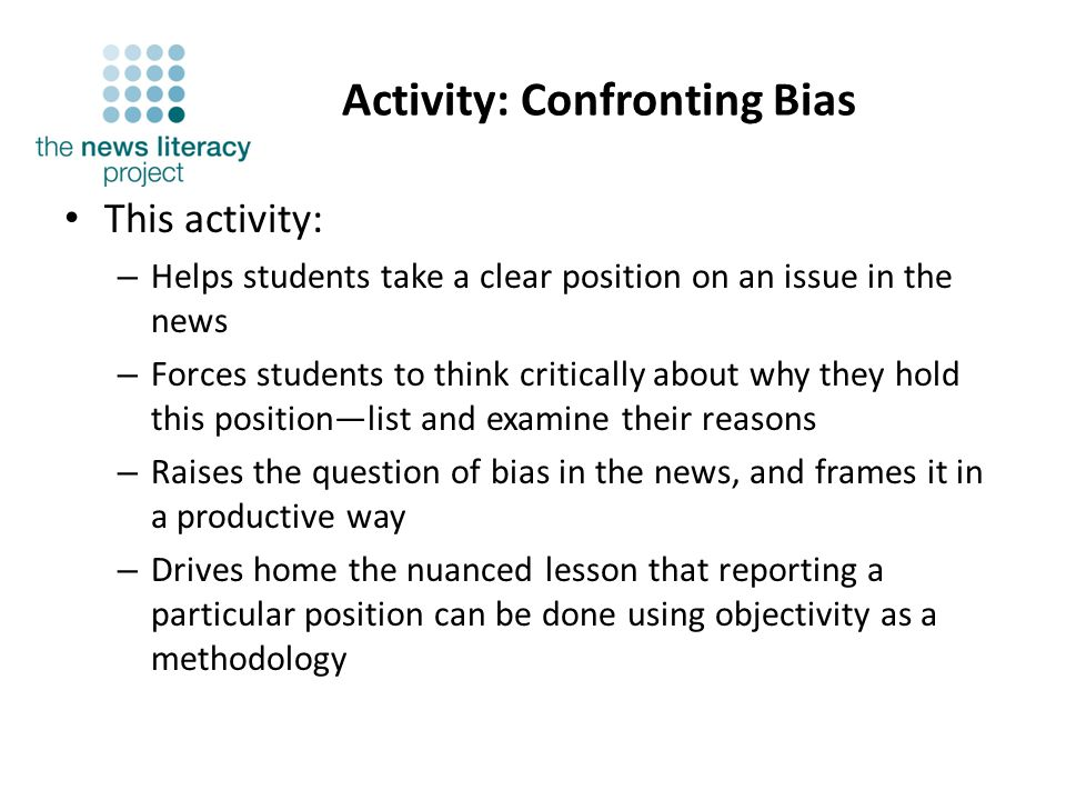 Activity: Confronting Bias This activity: – Helps students take a clear position on an issue in the news – Forces students to think critically about why they hold this positionlist and examine their reasons – Raises the question of bias in the news, and frames it in a productive way – Drives home the nuanced lesson that reporting a particular position can be done using objectivity as a methodology