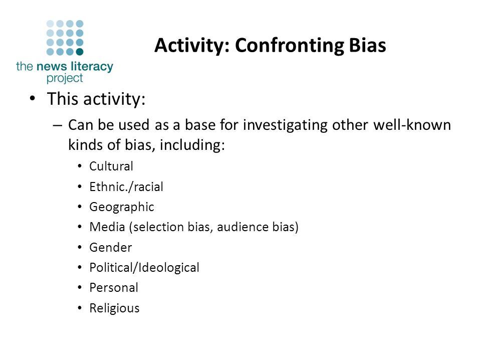 Activity: Confronting Bias This activity: – Can be used as a base for investigating other well-known kinds of bias, including: Cultural Ethnic./racial