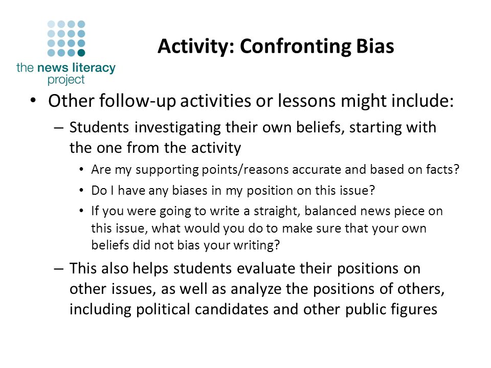 Activity: Confronting Bias Other follow-up activities or lessons might include: – Students investigating their own beliefs, starting with the one from the activity Are my supporting points/reasons accurate and based on facts.