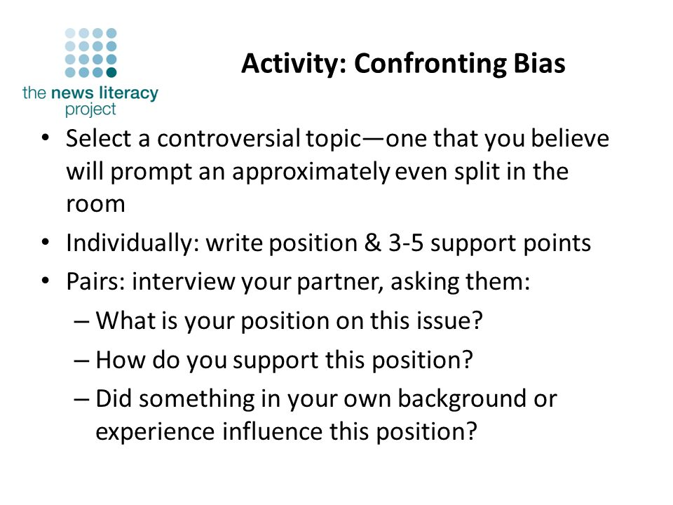 Activity: Confronting Bias Select a controversial topicone that you believe will prompt an approximately even split in the room Individually: write position & 3-5 support points Pairs: interview your partner, asking them: – What is your position on this issue.