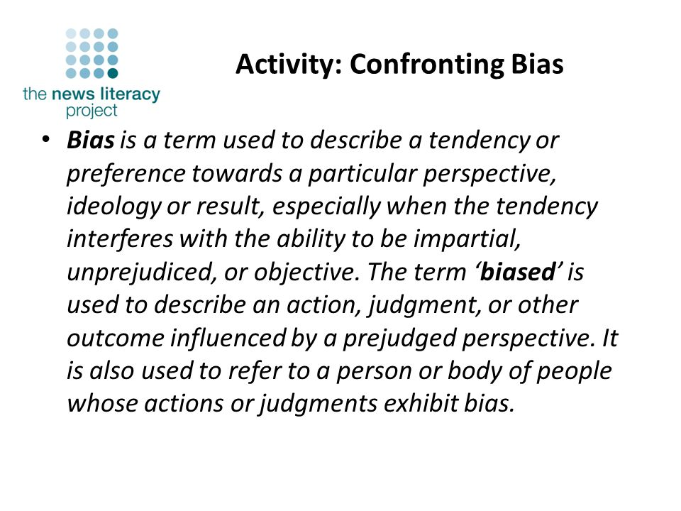 Activity: Confronting Bias Bias is a term used to describe a tendency or preference towards a particular perspective, ideology or result, especially when the tendency interferes with the ability to be impartial, unprejudiced, or objective.