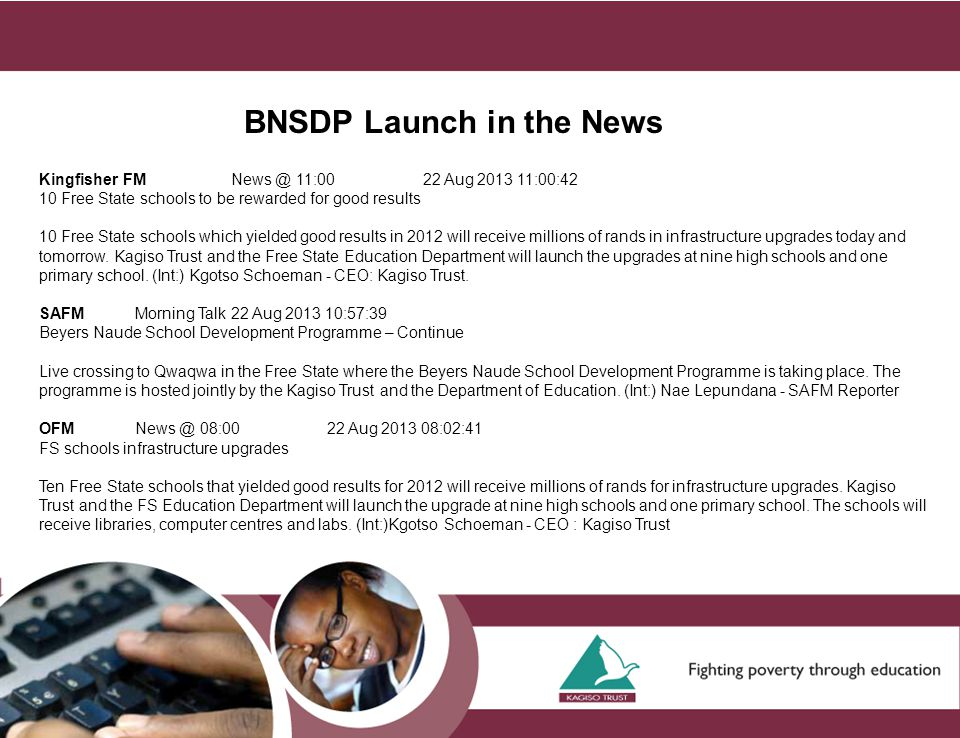 BNSDP Launch in the News Kingfisher FMNews @ 11:0022 Aug 2013 11:00:42 10 Free State schools to be rewarded for good results 10 Free State schools which yielded good results in 2012 will receive millions of rands in infrastructure upgrades today and tomorrow.