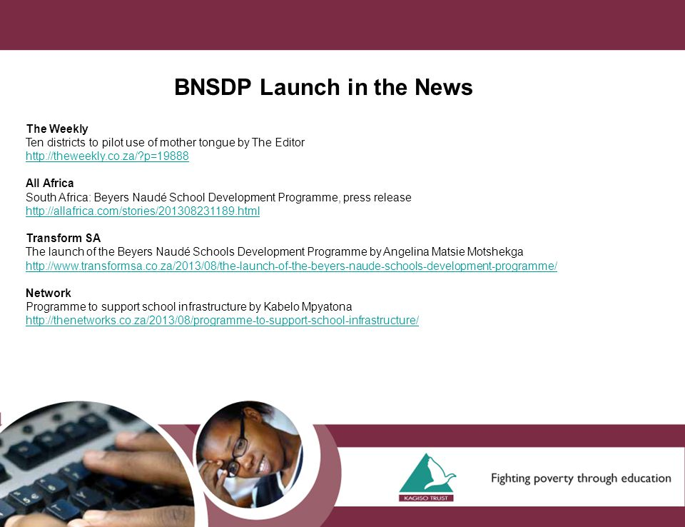 BNSDP Launch in the News The Weekly Ten districts to pilot use of mother tongue by The Editor http://theweekly.co.za/ p=19888 All Africa South Africa: Beyers Naudé School Development Programme, press release http://allafrica.com/stories/201308231189.html Transform SA The launch of the Beyers Naudé Schools Development Programme by Angelina Matsie Motshekga http://www.transformsa.co.za/2013/08/the-launch-of-the-beyers-naude-schools-development-programme/ Network Programme to support school infrastructure by Kabelo Mpyatona http://thenetworks.co.za/2013/08/programme-to-support-school-infrastructure/