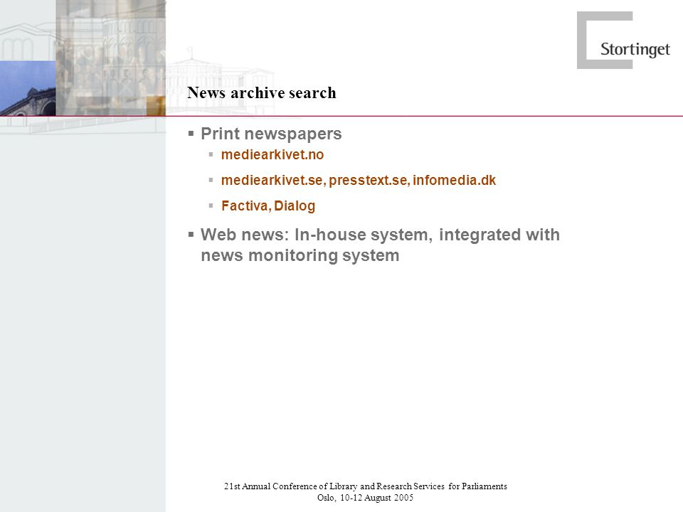 21st Annual Conference of Library and Research Services for Parliaments Oslo, 10-12 August 2005 News archive search Print newspapers mediearkivet.no mediearkivet.se, presstext.se, infomedia.dk Factiva, Dialog Web news: In-house system, integrated with news monitoring system