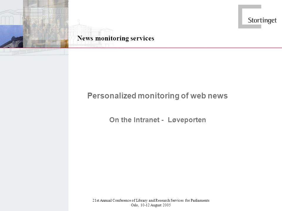 21st Annual Conference of Library and Research Services for Parliaments Oslo, 10-12 August 2005 News monitoring services Personalized monitoring of web news On the Intranet - Løveporten
