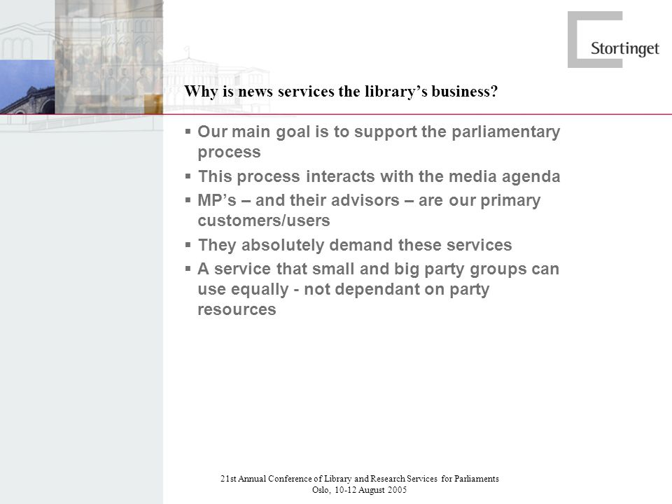 21st Annual Conference of Library and Research Services for Parliaments Oslo, 10-12 August 2005 Why is news services the librarys business.