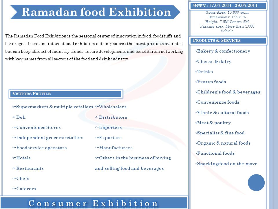 W HEN : 17.07.2011 - 29.07.2011 The Ramadan Food Exhibition is the seasonal center of innovation in food, foodstuffs and beverages. Local and internat