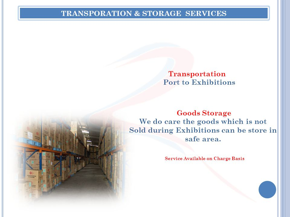 TRANSPORATION & STORAGE SERVICES Transportation Port to Exhibitions Goods Storage We do care the goods which is not Sold during Exhibitions can be sto