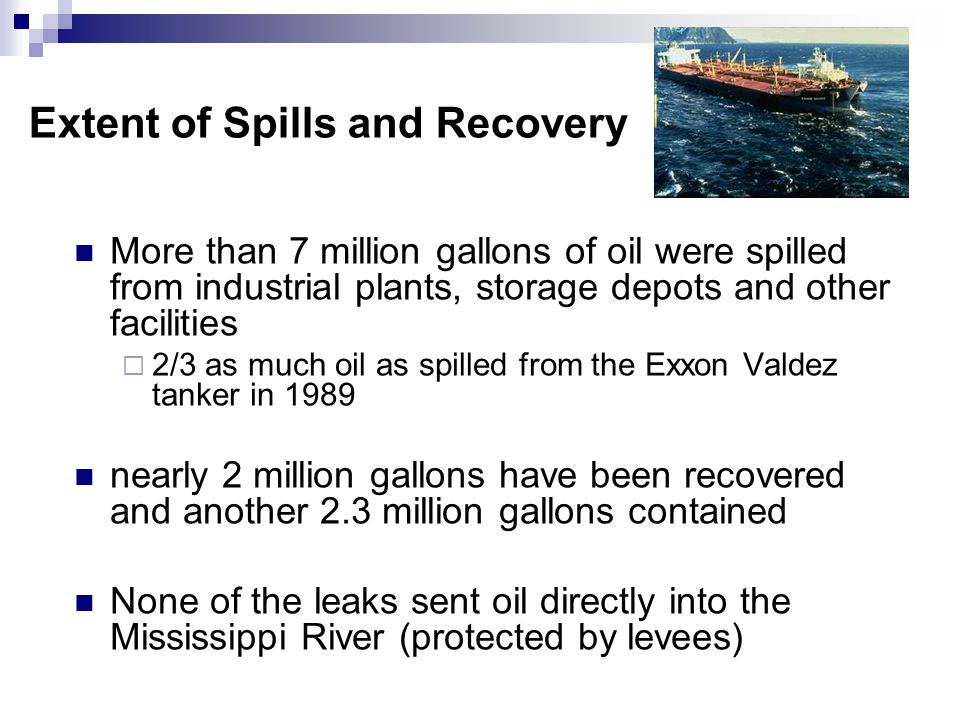 Extent of Spills and Recovery More than 7 million gallons of oil were spilled from industrial plants, storage depots and other facilities 2/3 as much oil as spilled from the Exxon Valdez tanker in 1989 nearly 2 million gallons have been recovered and another 2.3 million gallons contained None of the leaks sent oil directly into the Mississippi River (protected by levees)