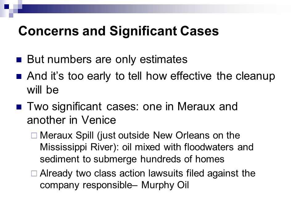 But numbers are only estimates And its too early to tell how effective the cleanup will be Two significant cases: one in Meraux and another in Venice Meraux Spill (just outside New Orleans on the Mississippi River): oil mixed with floodwaters and sediment to submerge hundreds of homes Already two class action lawsuits filed against the company responsible– Murphy Oil Concerns and Significant Cases