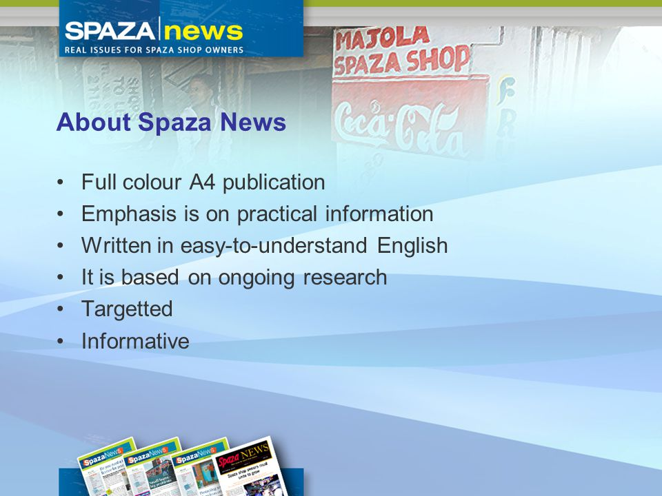 About Spaza News Full colour A4 publication Emphasis is on practical information Written in easy-to-understand English It is based on ongoing research Targetted Informative