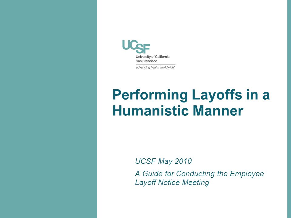 Performing Layoffs in a Humanistic Manner UCSF May 2010 A Guide for Conducting the Employee Layoff Notice Meeting